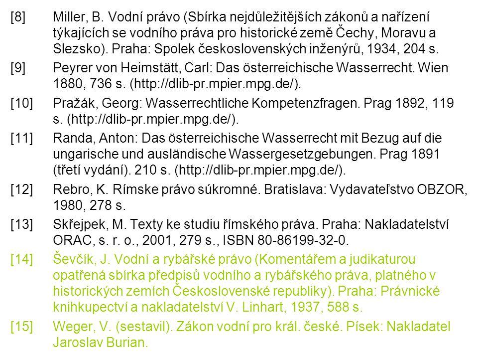 [8] Miller, B. Vodní právo (Sbírka nejdůležitějších zákonů a nařízení týkajících se vodního práva pro historické země Čechy, Moravu a Slezsko). Praha: Spolek československých inženýrů, 1934, 204 s.